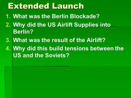 Extended Launch 1. 1.What was the Berlin Blockade? 2. 2.Why did the US Airlift Supplies into Berlin? 3. 3.What was the result of the Airlift? 4. 4.Why.