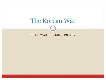 COLD WAR FOREIGN POLICY The Korean War. Learning Target: I CAN explain the origins of the Korean War and why it is significant. - The tensions of the.