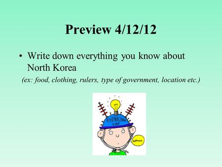 Preview 4/12/12 Write down everything you know about North Korea (ex: food, clothing, rulers, type of government, location etc.)