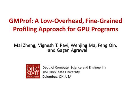 GMProf: A Low-Overhead, Fine-Grained Profiling Approach for GPU Programs Mai Zheng, Vignesh T. Ravi, Wenjing Ma, Feng Qin, and Gagan Agrawal Dept. of Computer.