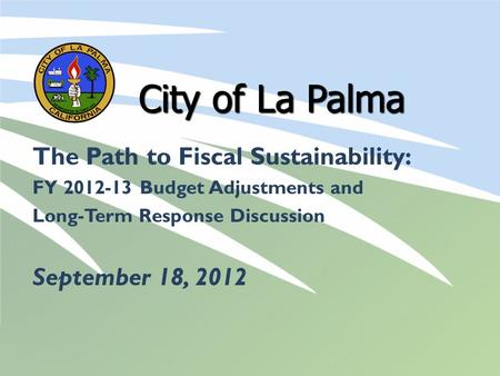 City of La Palma The Path to Fiscal Sustainability: FY 2012-13 Budget Adjustments and Long-Term Response Discussion September 18, 2012.