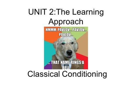 UNIT 2:The Learning Approach Classical Conditioning.