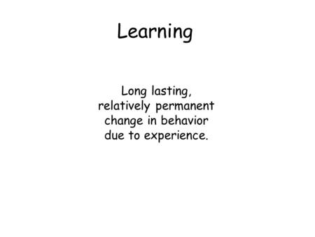 Learning Long lasting, relatively permanent change in behavior due to experience.