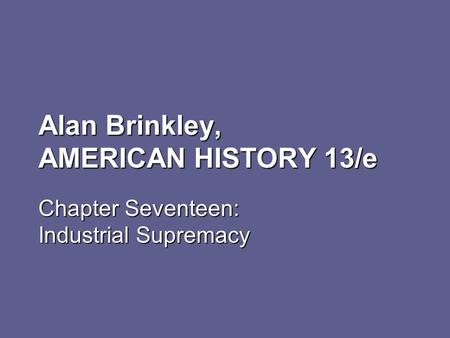Alan Brinkley, AMERICAN HISTORY 13/e Chapter Seventeen: Industrial Supremacy.