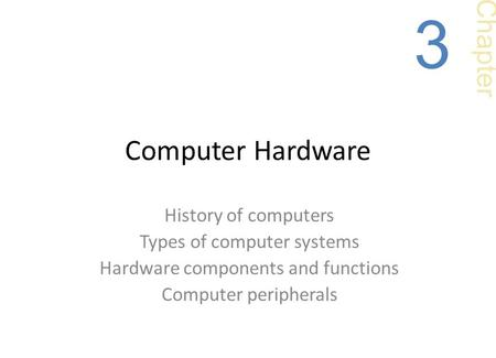 Computer Hardware History of computers Types of computer systems Hardware components and functions Computer peripherals Chapter 3.