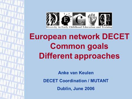 European network DECET Common goals Different approaches Anke van Keulen DECET Coordination / MUTANT Dublin, June 2006.