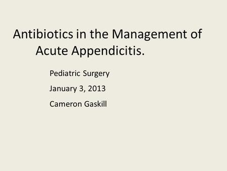 Antibiotics in the Management of Acute Appendicitis. Pediatric Surgery Cameron Gaskill January 3, 2013.