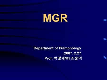 MGR Department of Pulmonology 2007. 2.27 Prof. 박명재 /R1 조용덕.