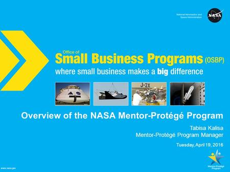 NASA Office of Small Business Programs where small business makes a big difference www.nasa.gov Overview of the NASA Mentor-Protégé Program Tabisa Kalisa.