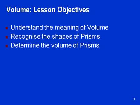 1 Volume: Lesson Objectives Understand the meaning of Volume Recognise the shapes of Prisms Determine the volume of Prisms.