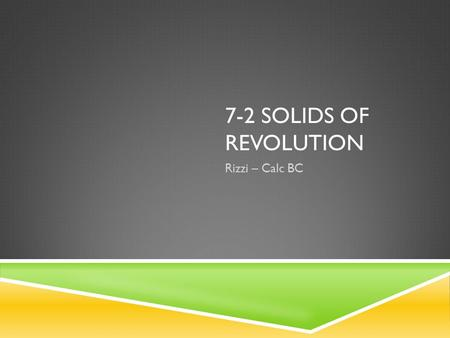 7-2 SOLIDS OF REVOLUTION Rizzi – Calc BC. UM…WHAT?  A region rotated about an axis creates a solid of revolution  Visualization Visualization.