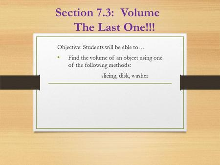 Section 7.3: Volume The Last One!!! Objective: Students will be able to… Find the volume of an object using one of the following methods: slicing, disk,
