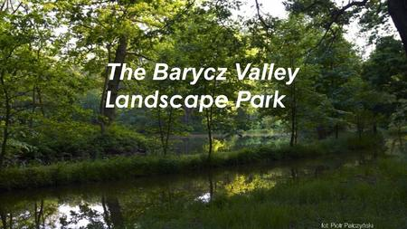 The Barycz Valley Landscape P ark. Established in 1996, The Barycz V alley Landscape Park is shared between Lower Silesia n Voivodeship and Greater Poland.