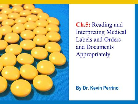 Ch.5: Reading and Interpreting Medical Labels and Orders and Documents Appropriately By Dr. Kevin Perrino.