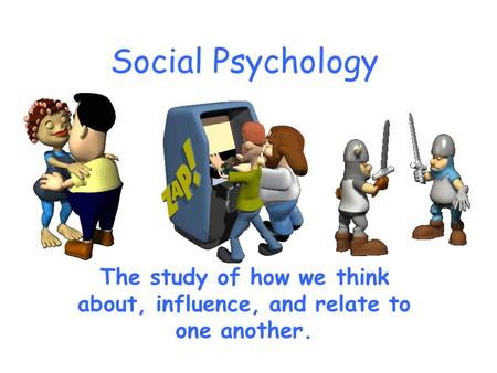Social Psychology The study of how we think about, influence, and relate to one another.