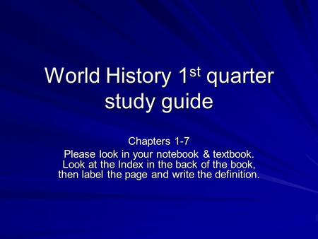 World History 1 st quarter study guide Chapters 1-7 Please look in your notebook & textbook. Look at the Index in the back of the book, then label the.