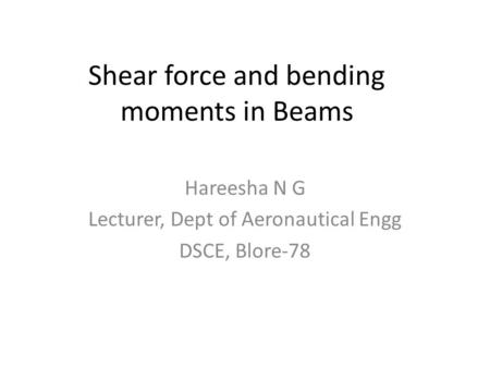 Shear force and bending moments in Beams Hareesha N G Lecturer, Dept of Aeronautical Engg DSCE, Blore-78.