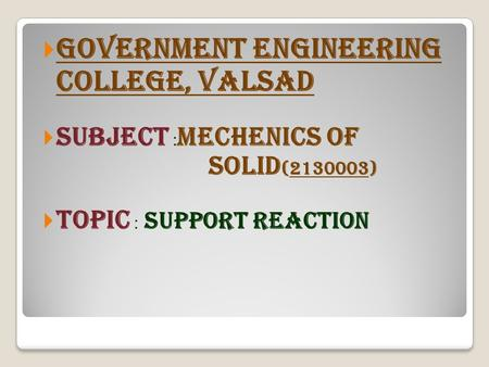  GOVERNMENT ENGINEERING COLLEGE, VALSAD  SUBJECT : MECHENICS OF SOLID (2130003)  TOPIC : SUPPORT REACTION.