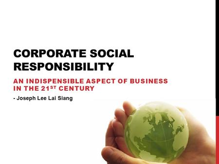 CORPORATE SOCIAL RESPONSIBILITY AN INDISPENSIBLE ASPECT OF BUSINESS IN THE 21 ST CENTURY - Joseph Lee Lai Siang.