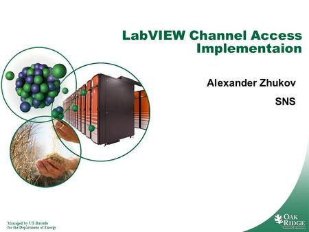 Managed by UT-Battelle for the Department of Energy LabVIEW Channel Access Implementaion Alexander Zhukov SNS.