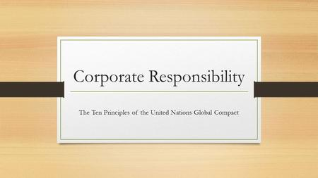 Corporate Responsibility The Ten Principles of the United Nations Global Compact.