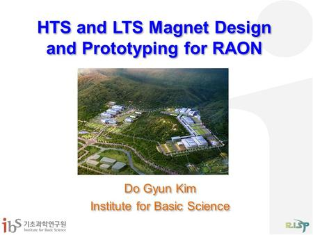 HTS and LTS Magnet Design and Prototyping for RAON Do Gyun Kim Institute for Basic Science Do Gyun Kim Institute for Basic Science.