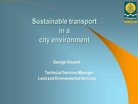 Sustainable transport in a city environment George Vincent Technical Services Manager Land and Environmental Services.