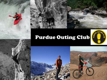 Purdue Outing Club. What we do: Rock Climbing Kayaking Caving Backpacking Mountain Biking Adventure Racing.