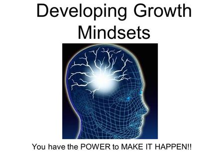 Developing Growth Mindsets You have the POWER to MAKE IT HAPPEN!!