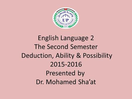 English Language 2 The Second Semester Deduction, Ability & Possibility 2015-2016 Presented by Dr. Mohamed Sha'at.