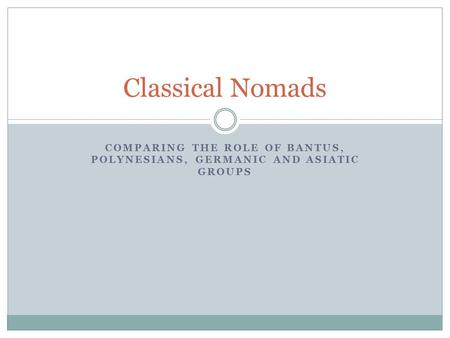 COMPARING THE ROLE OF BANTUS, POLYNESIANS, GERMANIC AND ASIATIC GROUPS Classical Nomads.