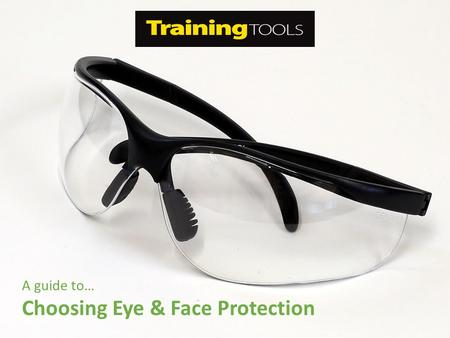 A guide to… Choosing Eye & Face Protection. Introduction Eye injuries can result in pain, loss of time, money and eye sight. Many daily tasks cause flying.
