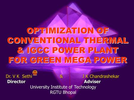 OPTIMIZATION OF CONVENTIONAL THERMAL & IGCC POWER PLANT FOR GREEN MEGA POWER OPTIMIZATION OF CONVENTIONAL THERMAL & IGCC POWER PLANT FOR GREEN MEGA POWER.