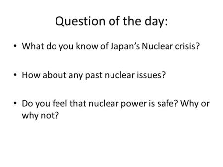 What do you know of Japan's Nuclear crisis? How about any past nuclear issues? Do you feel that nuclear power is safe? Why or why not? Question of the.