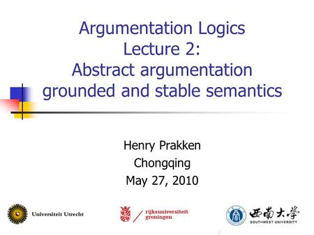Argumentation Logics Lecture 2: Abstract argumentation grounded and stable semantics Henry Prakken Chongqing May 27, 2010.