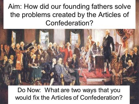Aim: How did our founding fathers solve the problems created by the Articles of Confederation? Do Now: What are two ways that you would fix the Articles.