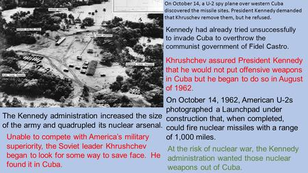 On October 14, a U-2 spy plane over western Cuba discovered the missile sites. President Kennedy demanded that Khruschev remove them, but he refused. The.