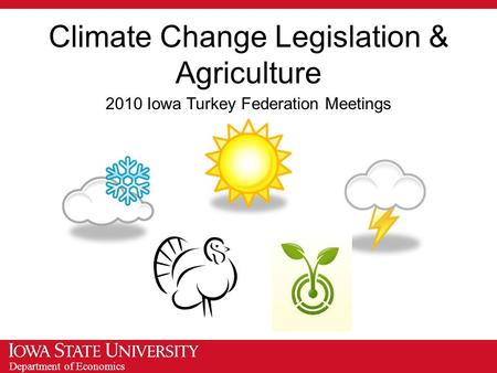 Department of Economics Climate Change Legislation & Agriculture 2010 Iowa Turkey Federation Meetings.