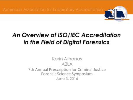 An Overview of ISO/IEC Accreditation in the Field of Digital Forensics Karin Athanas A2LA 7th Annual Prescription for Criminal Justice Forensic Science.