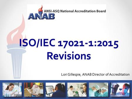 ISO/IEC 17021-1:2015 Revisions Lori Gillespie, ANAB Director of Accreditation.