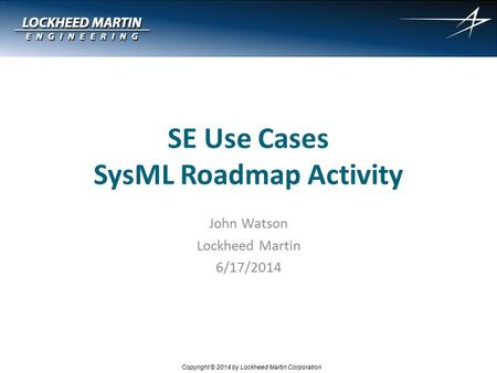 1 Copyright © 2014 by Lockheed Martin Corporation SE Use Cases SysML Roadmap Activity John Watson Lockheed Martin 6/17/2014.