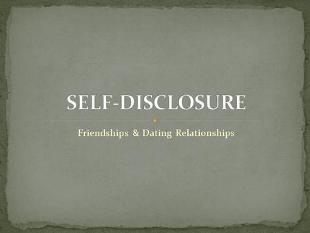 Friendships & Dating Relationships. This lesson will introduce the concept of self- disclosure within a relationship. You will learn about four areas.