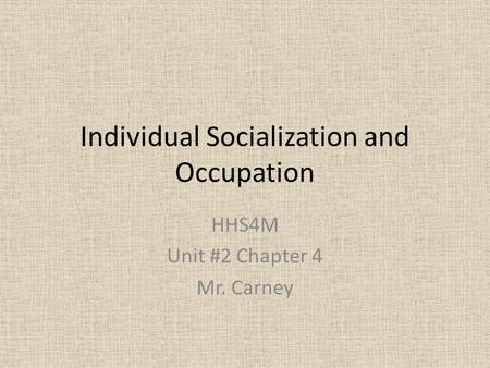Individual Socialization and Occupation HHS4M Unit #2 Chapter 4 Mr. Carney.