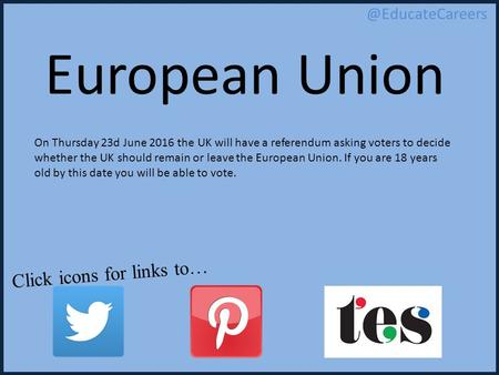 Click icons for links European Union On Thursday 23d June 2016 the UK will have a referendum asking voters to decide whether the UK.
