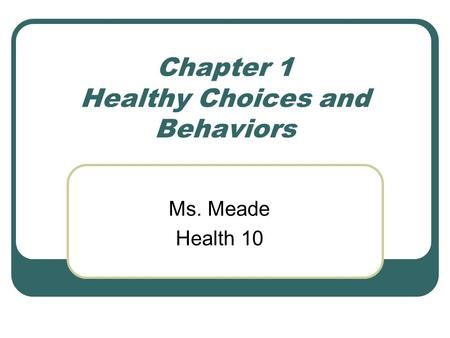 Chapter 1 Healthy Choices and Behaviors Ms. Meade Health 10.
