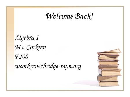 Welcome Back! Algebra I Ms. Corkren F208