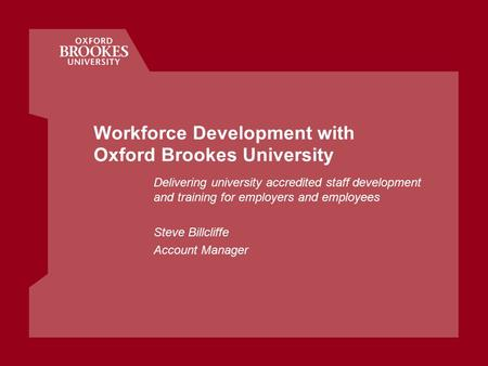 Workforce Development with Oxford Brookes University Delivering university accredited staff development and training for employers and employees Steve.
