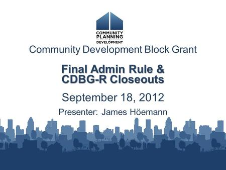 Community Development Block Grant Final Admin Rule & CDBG-R Closeouts September 18, 2012 Presenter: James Höemann.