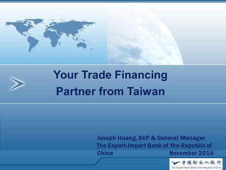 Your Trade Financing Partner from Taiwan Joseph Huang, SVP & General Manager The Export-Import Bank of the Republic of China November 2014.