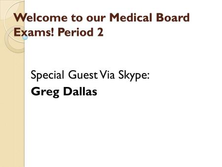 Welcome to our Medical Board Exams! Period 2 Special Guest Via Skype: Greg Dallas.